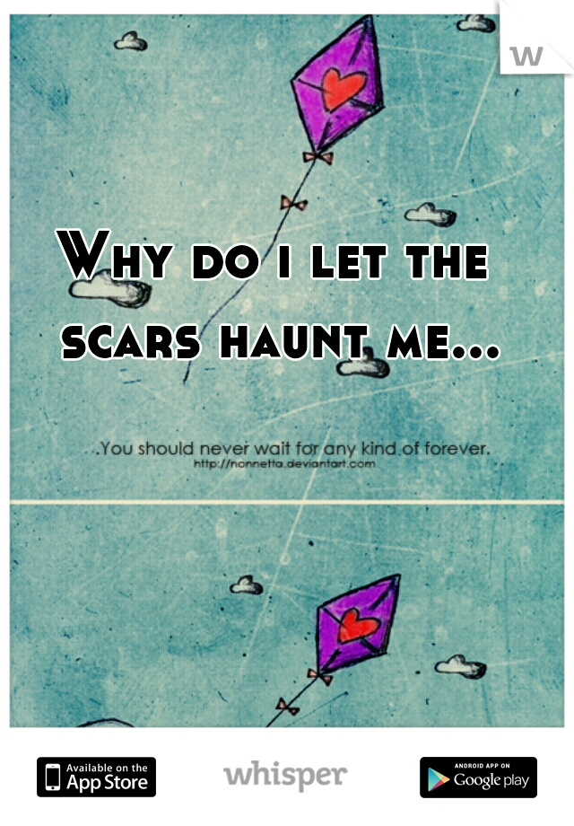 Why do i let the scars haunt me...