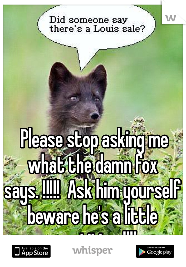 Please stop asking me what the damn fox says. !!!!!  Ask him yourself beware he's a little repetitive !!!!