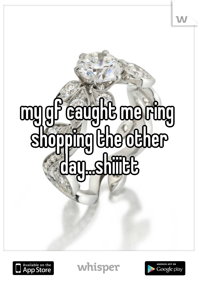 my gf caught me ring shopping the other day...shiiitt