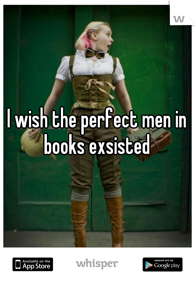 I wish the perfect men in books exsisted