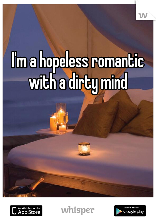 I'm a hopeless romantic with a dirty mind