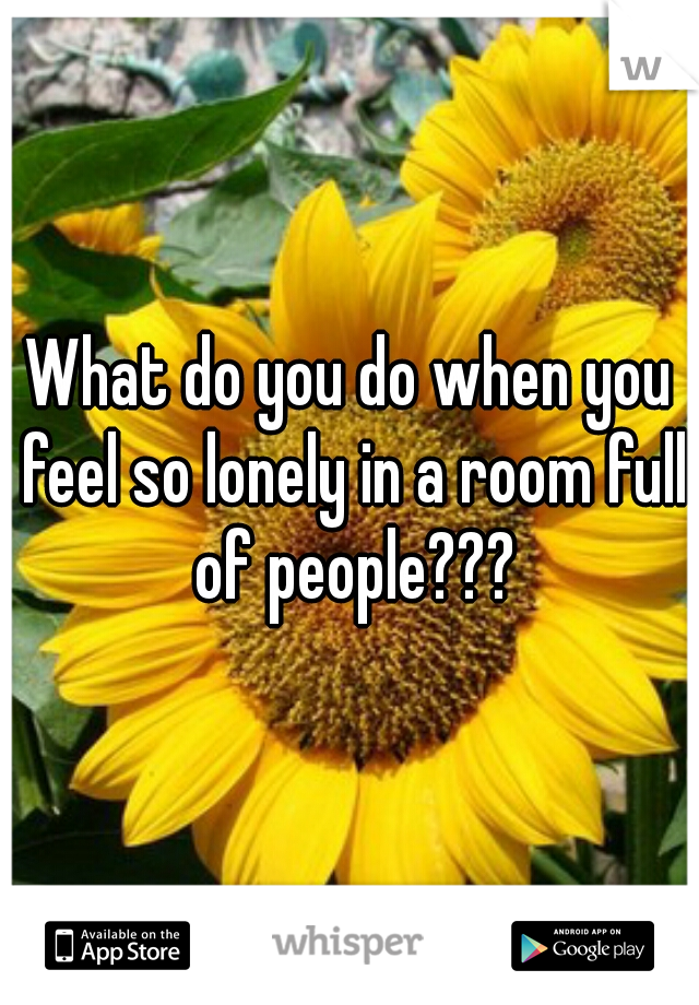 What do you do when you feel so lonely in a room full of people???