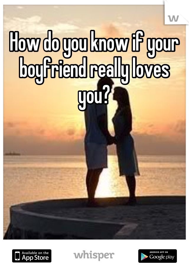 How do you know if your boyfriend really loves you?