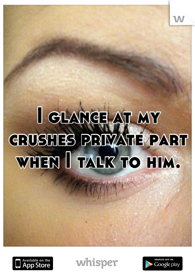 I glance at my crushes private part when I talk to him.