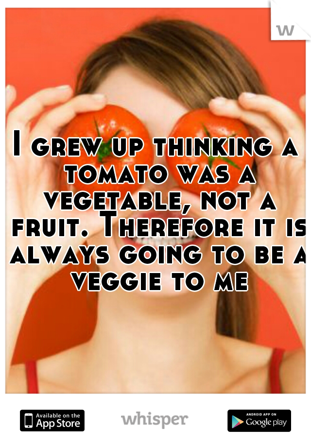 I grew up thinking a tomato was a vegetable, not a fruit. Therefore it is always going to be a veggie to me