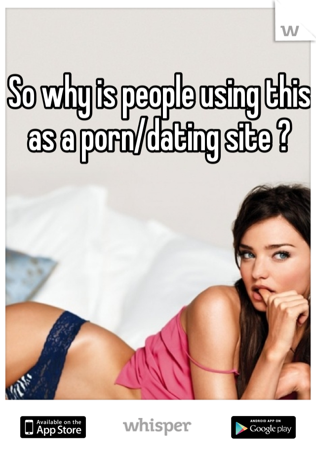 So why is people using this as a porn/dating site ?