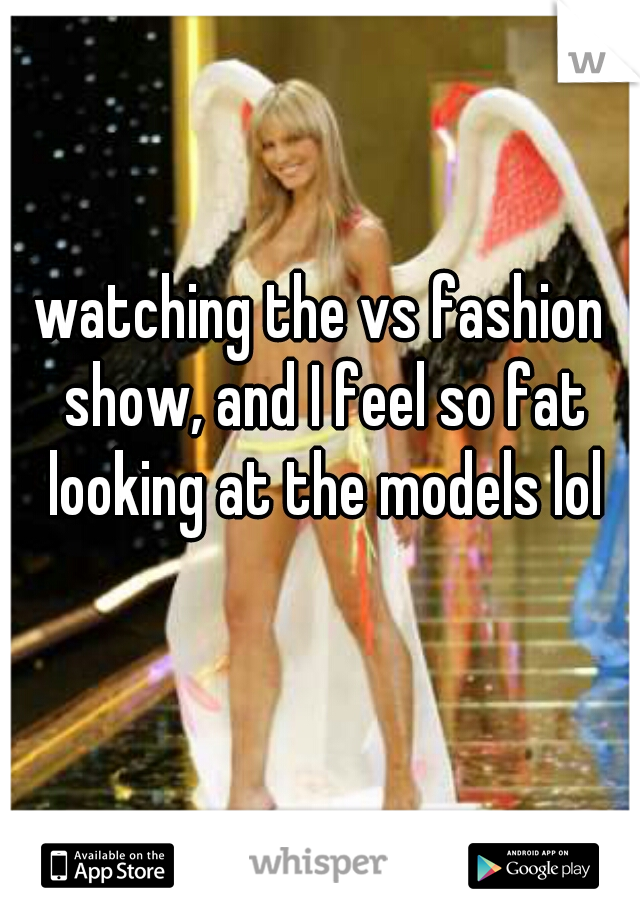 watching the vs fashion show, and I feel so fat looking at the models lol