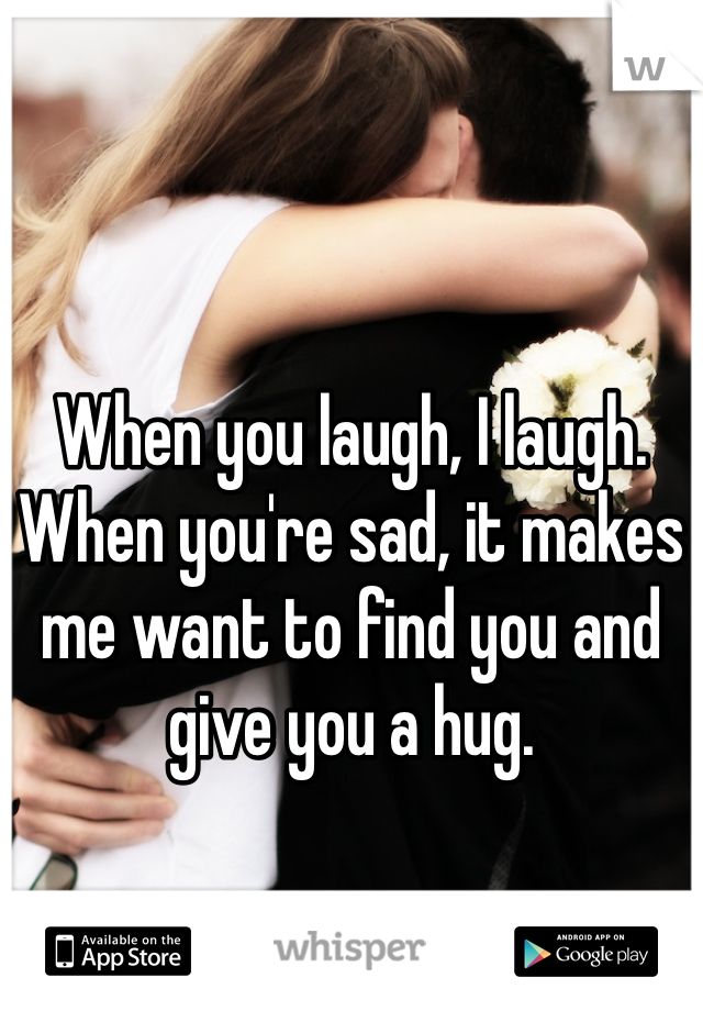 When you laugh, I laugh. When you're sad, it makes me want to find you and give you a hug.