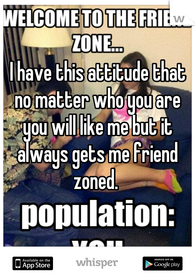 I have this attitude that no matter who you are you will like me but it always gets me friend zoned.