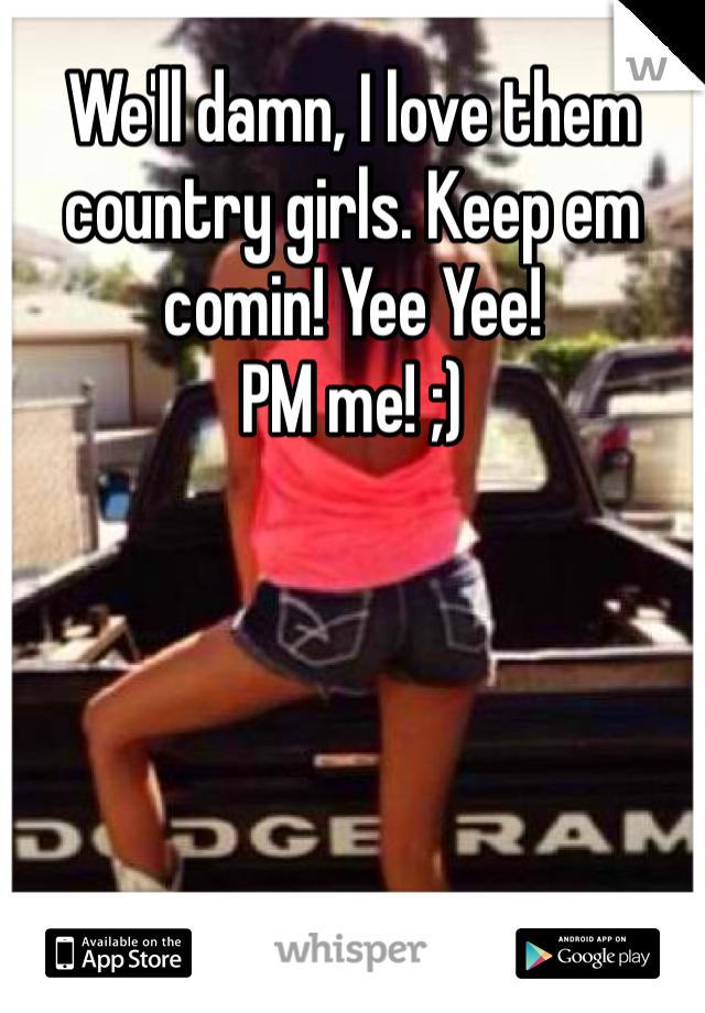 We'll damn, I love them country girls. Keep em comin! Yee Yee! PM me! ;)