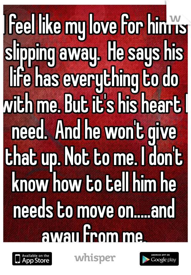 I feel like my love for him is slipping away.  He says his life has everything to do with me. But it's his heart I need.  And he won't give that up. Not to me. I don't know how to tell him he needs to move on.....and away from me.