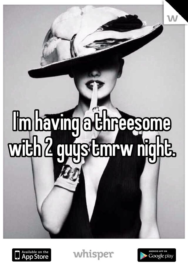 I'm having a threesome with 2 guys tmrw night.