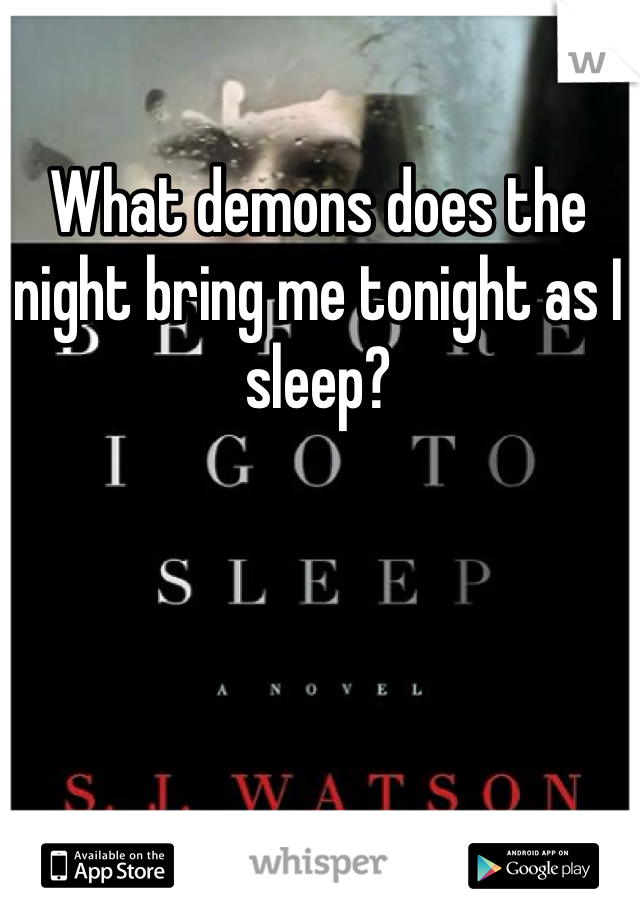 What demons does the night bring me tonight as I sleep?