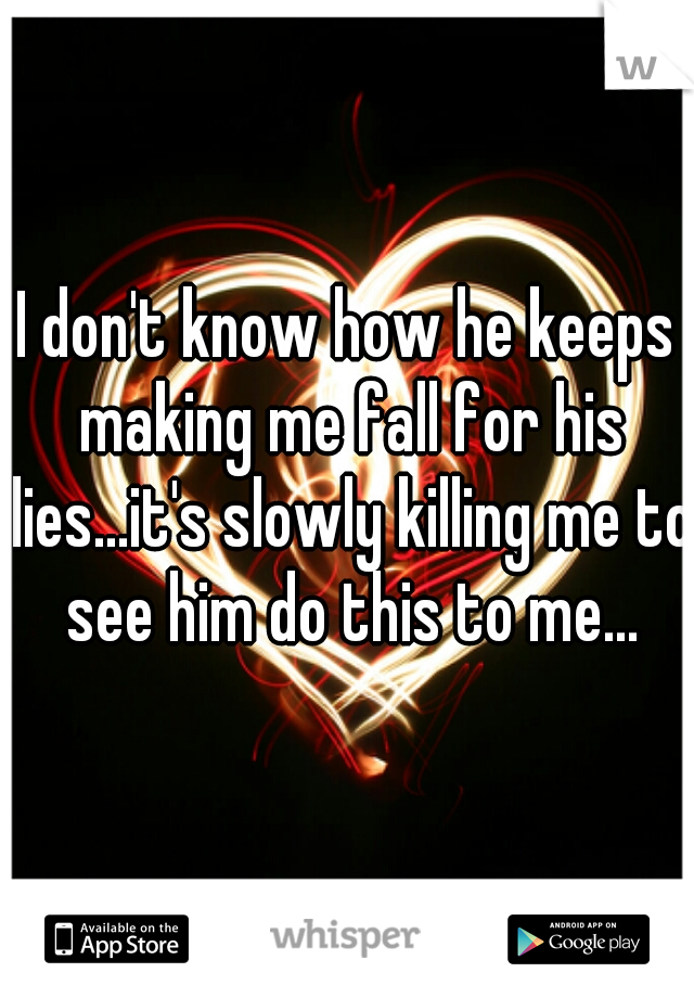 I don't know how he keeps making me fall for his lies...it's slowly killing me to see him do this to me...
