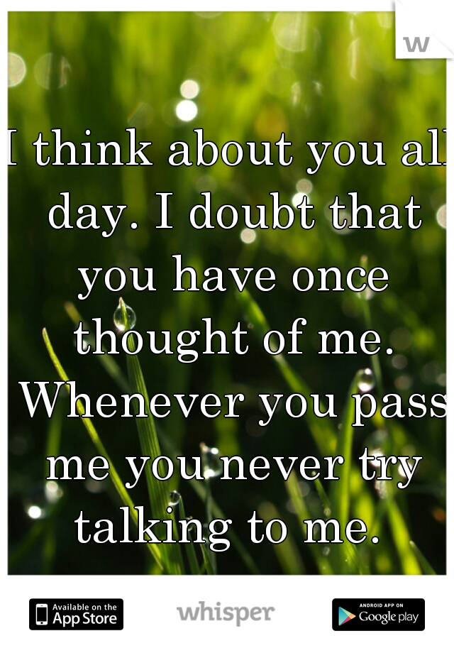 I think about you all day. I doubt that you have once thought of me. Whenever you pass me you never try talking to me.