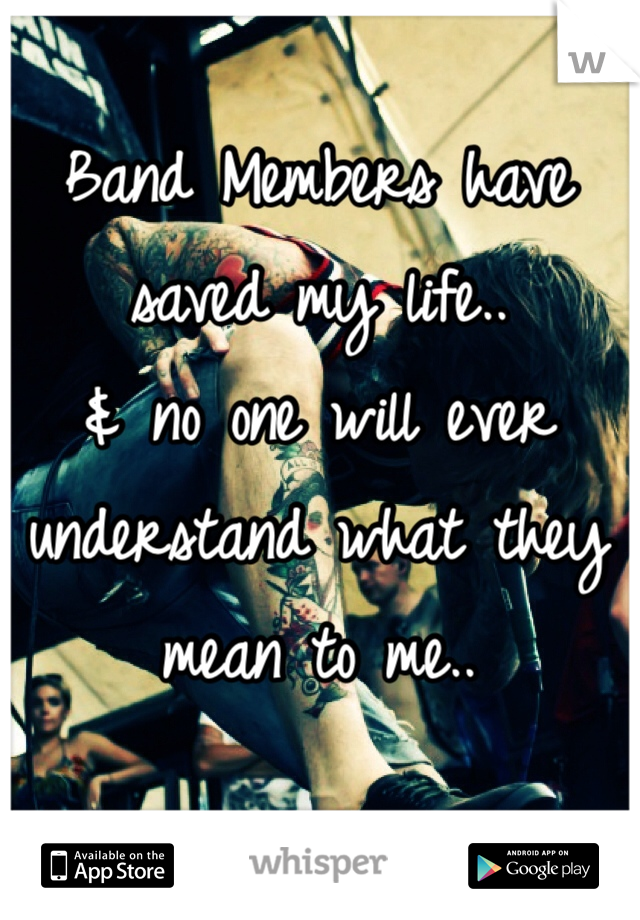 Band Members have saved my life.. & no one will ever understand what they mean to me..