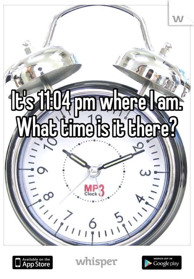 It's 11:04 pm where I am. What time is it there?