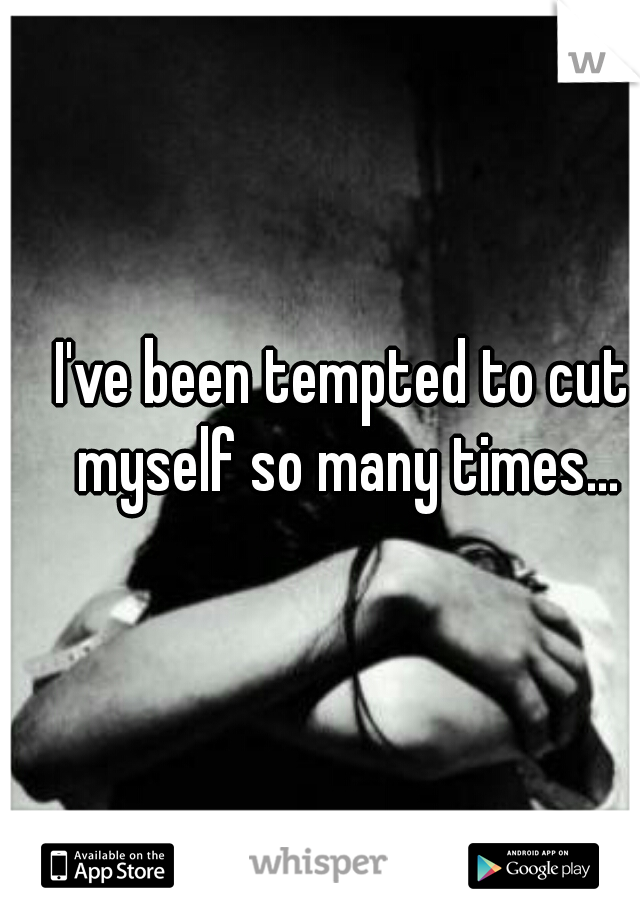 I've been tempted to cut myself so many times...