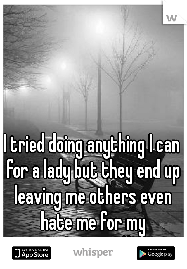 I tried doing anything I can for a lady but they end up leaving me others even hate me for my convictions.  #FML
