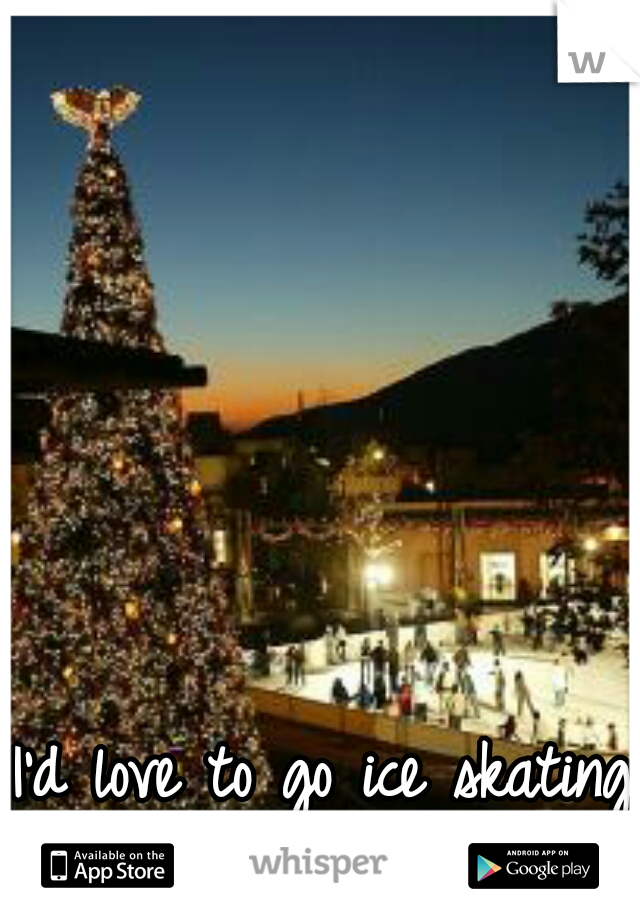 I'd love to go ice skating right about Now.
