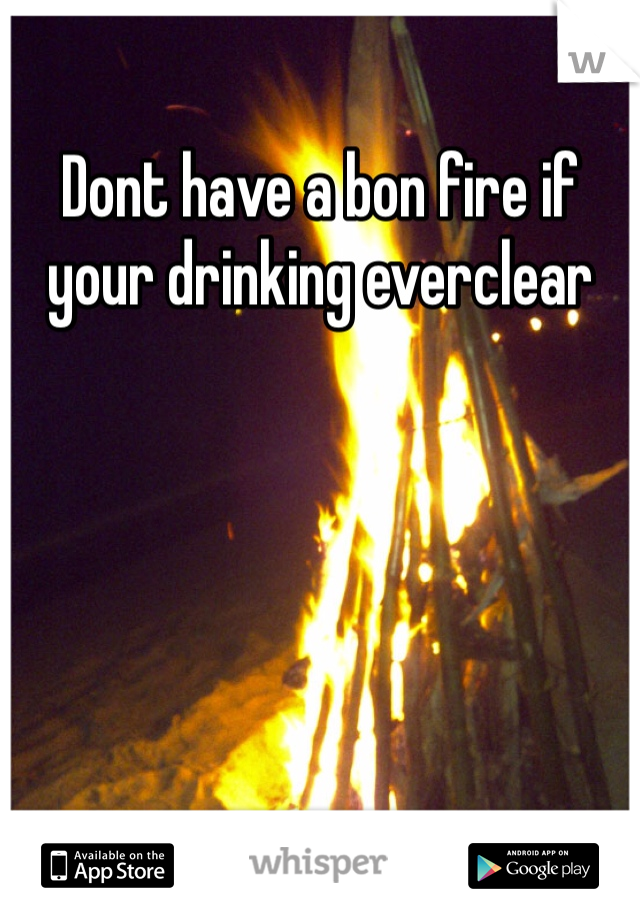 Dont have a bon fire if your drinking everclear