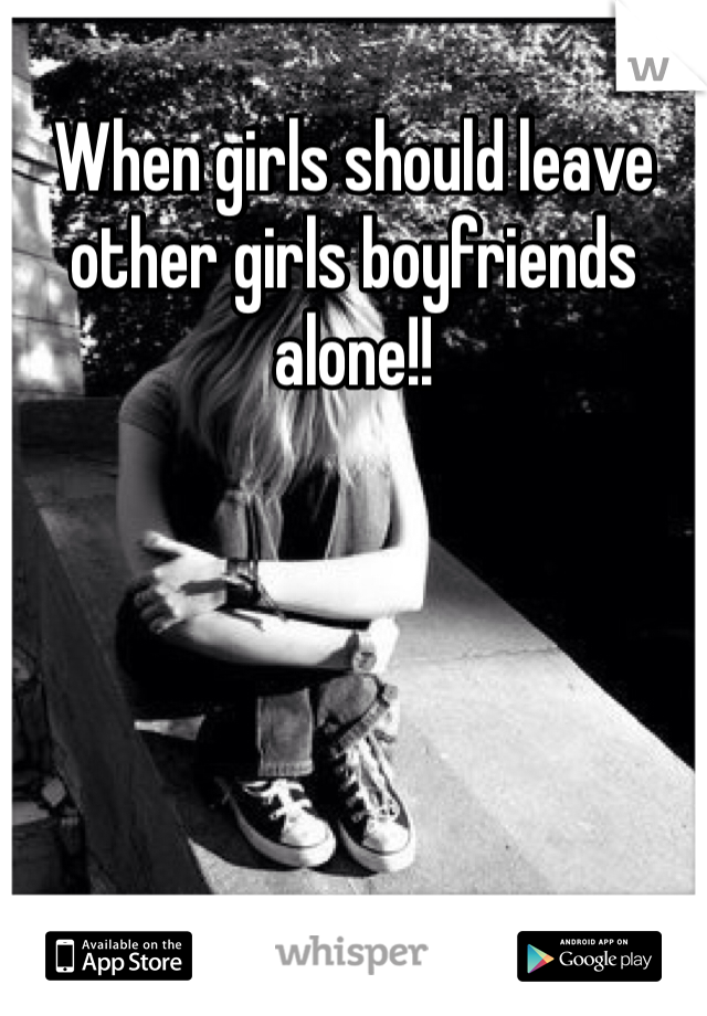 When girls should leave other girls boyfriends alone!!