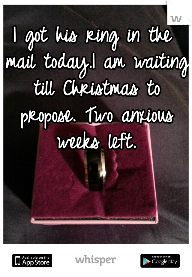I got his ring in the mail today.I am waiting till Christmas to propose. Two anxious weeks left.