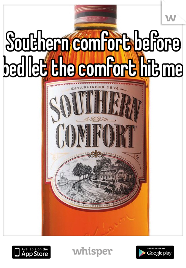 Southern comfort before bed let the comfort hit me