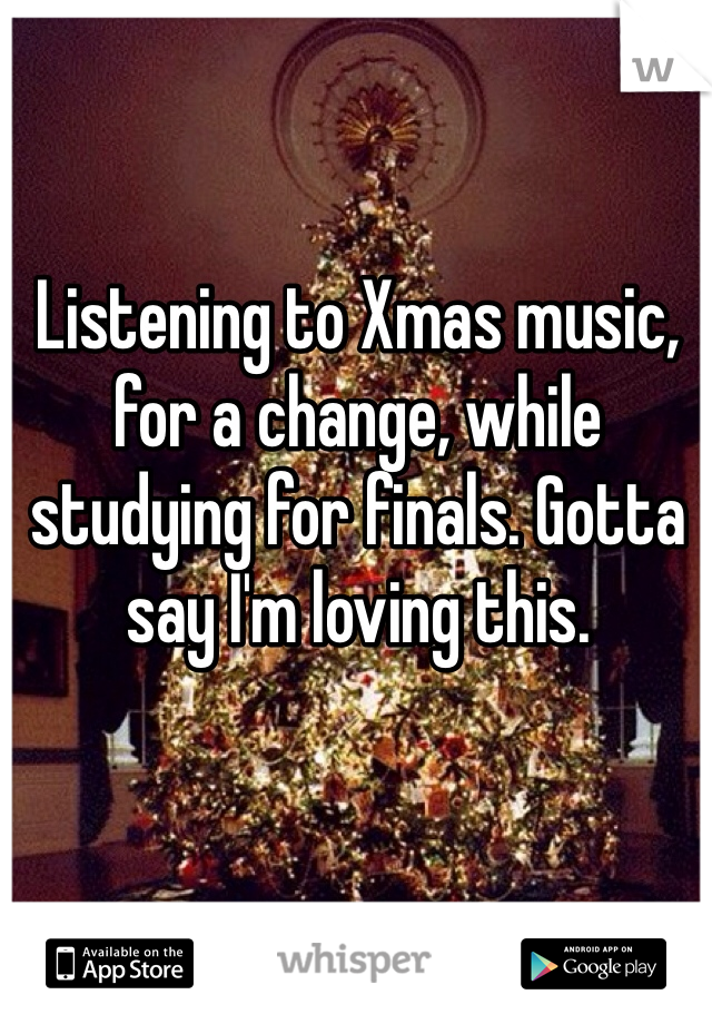 Listening to Xmas music, for a change, while studying for finals. Gotta say I'm loving this.