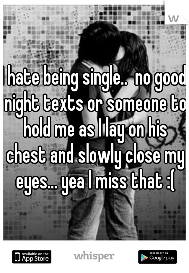 I hate being single..  no good night texts or someone to hold me as I lay on his chest and slowly close my eyes... yea I miss that :(