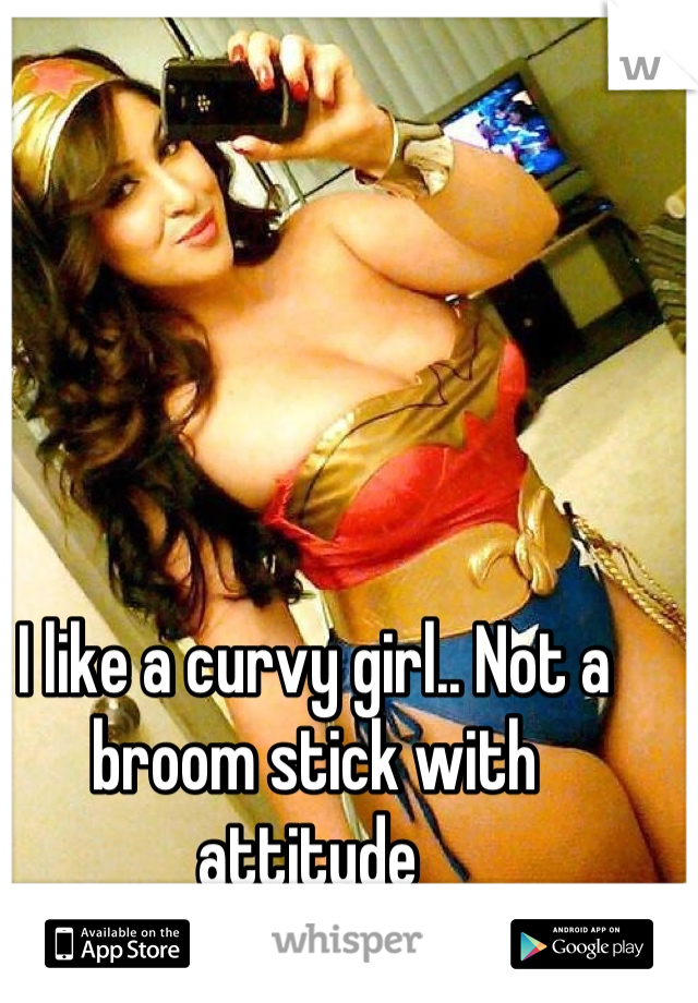 I like a curvy girl.. Not a broom stick with attitude