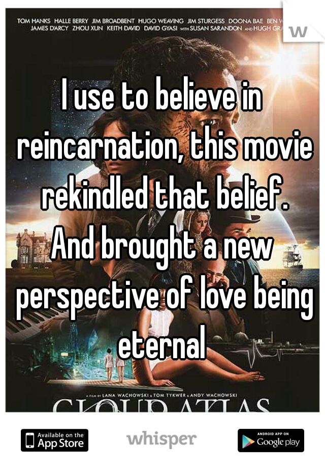 I use to believe in reincarnation, this movie rekindled that belief.  And brought a new perspective of love being eternal