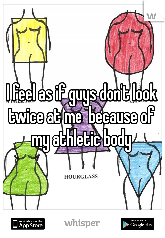 I feel as if guys don't look twice at me  because of my athletic body