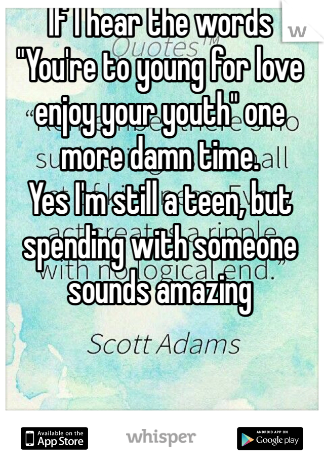 "If I hear the words  ""You're to young for love enjoy your youth"" one more damn time.  Yes I'm still a teen, but spending with someone sounds amazing"