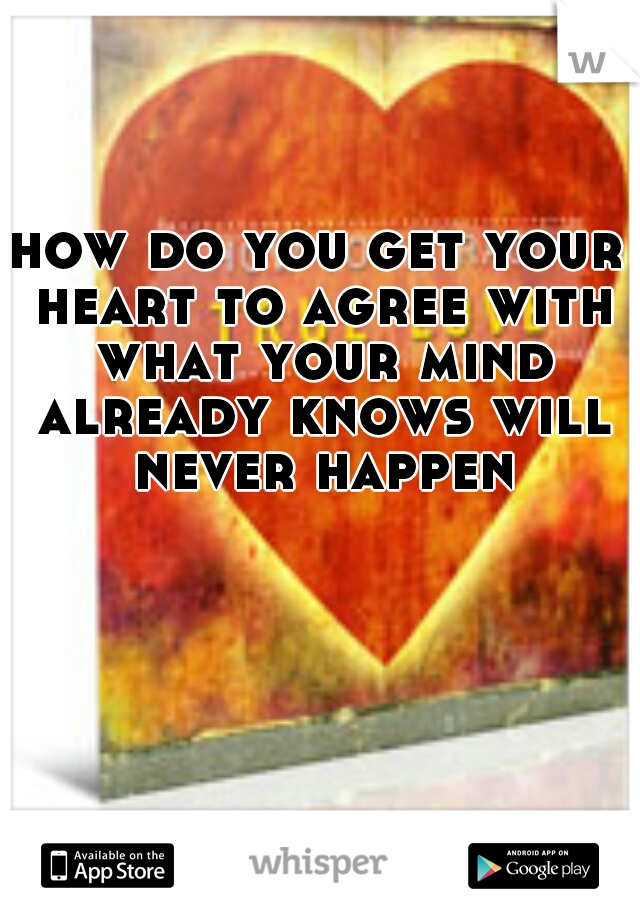how do you get your heart to agree with what your mind already knows will never happen