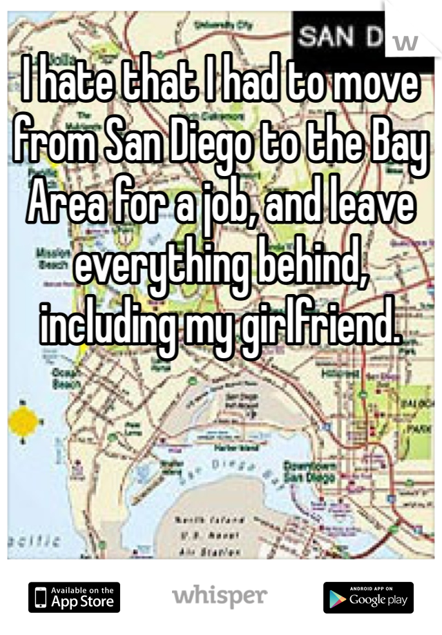 I hate that I had to move from San Diego to the Bay Area for a job, and leave everything behind, including my girlfriend.