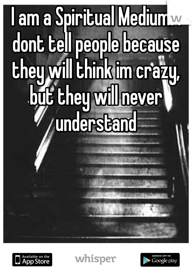 I am a Spiritual Medium. I dont tell people because they will think im crazy, but they will never understand