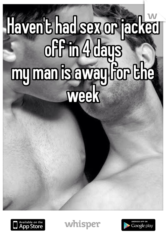 Haven't had sex or jacked off in 4 days my man is away for the week
