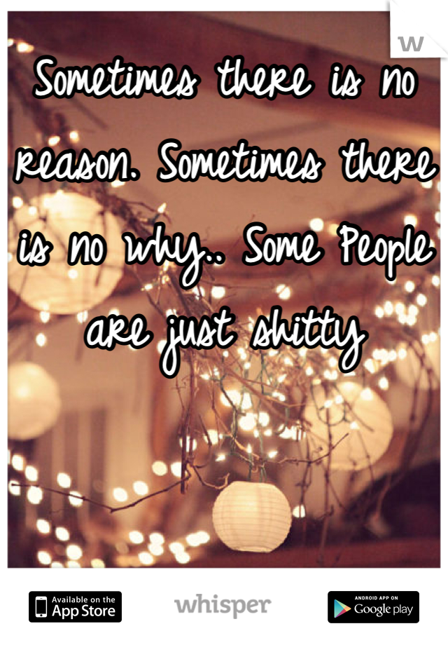 Sometimes there is no reason. Sometimes there is no why.. Some People are just shitty
