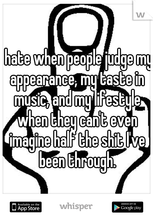I hate when people judge my appearance, my taste in music, and my lifestyle when they can't even imagine half the shit I've been through.