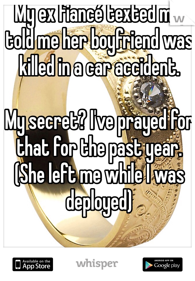My ex fiancé texted me, told me her boyfriend was killed in a car accident.  My secret? I've prayed for that for the past year. (She left me while I was deployed)