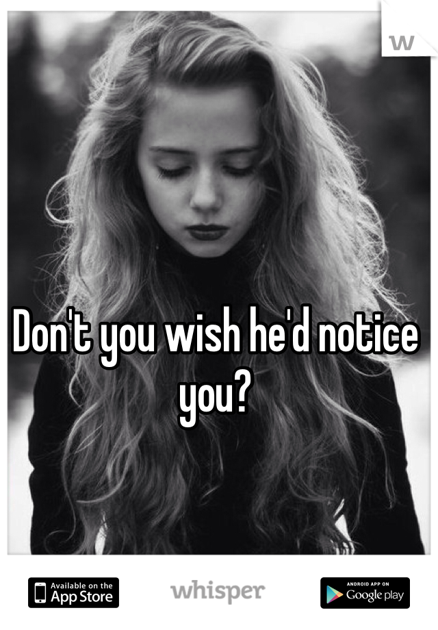 Don't you wish he'd notice you?