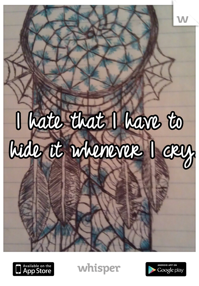 I hate that I have to hide it whenever I cry.