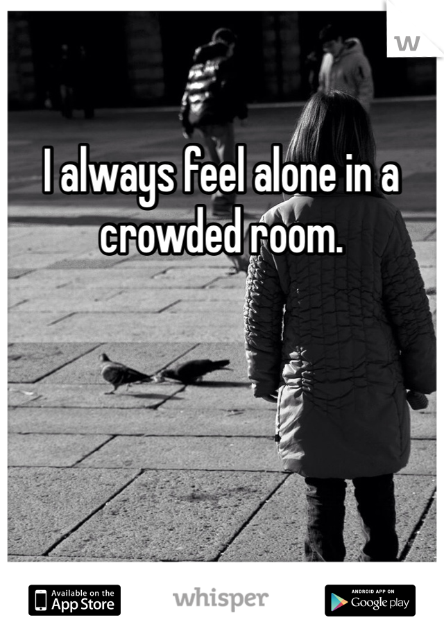 I always feel alone in a crowded room.