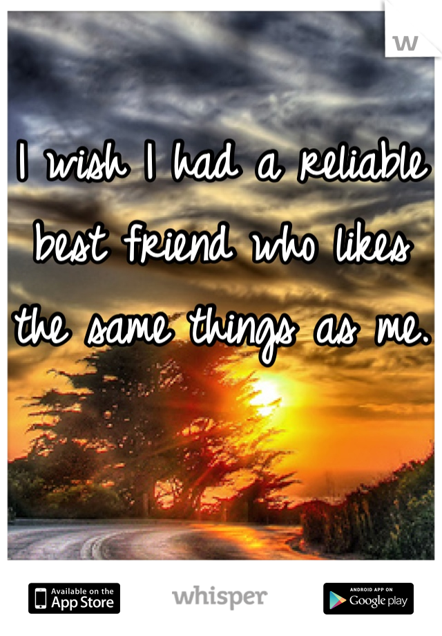 I wish I had a reliable best friend who likes the same things as me.