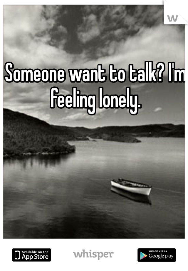 Someone want to talk? I'm feeling lonely.