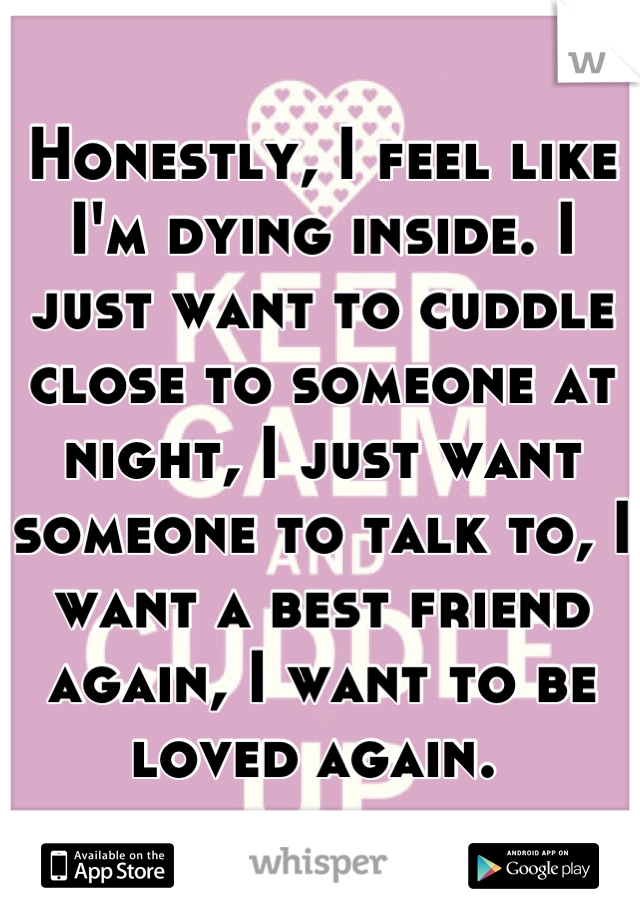 Honestly, I feel like I'm dying inside. I just want to cuddle close to someone at night, I just want someone to talk to, I want a best friend again, I want to be loved again.