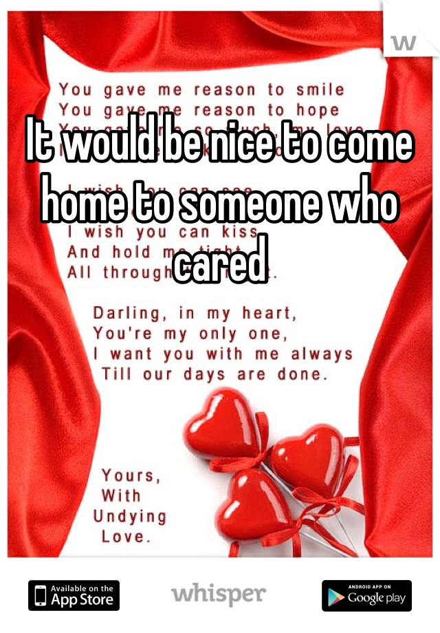 It would be nice to come home to someone who cared