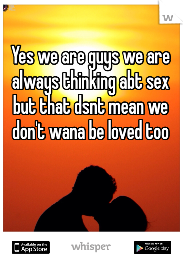 Yes we are guys we are always thinking abt sex but that dsnt mean we don't wana be loved too