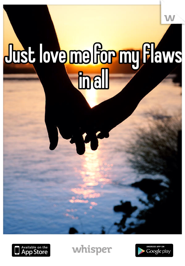 Just love me for my flaws in all